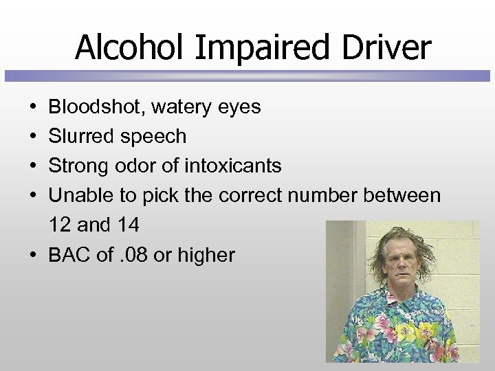 Alcohol Impaired Driver • • Bloodshot, watery eyes Slurred speech Strong odor of intoxicants