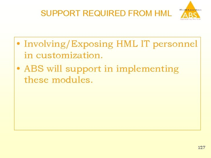 SUPPORT REQUIRED FROM HML • Involving/Exposing HML IT personnel in customization. • ABS will