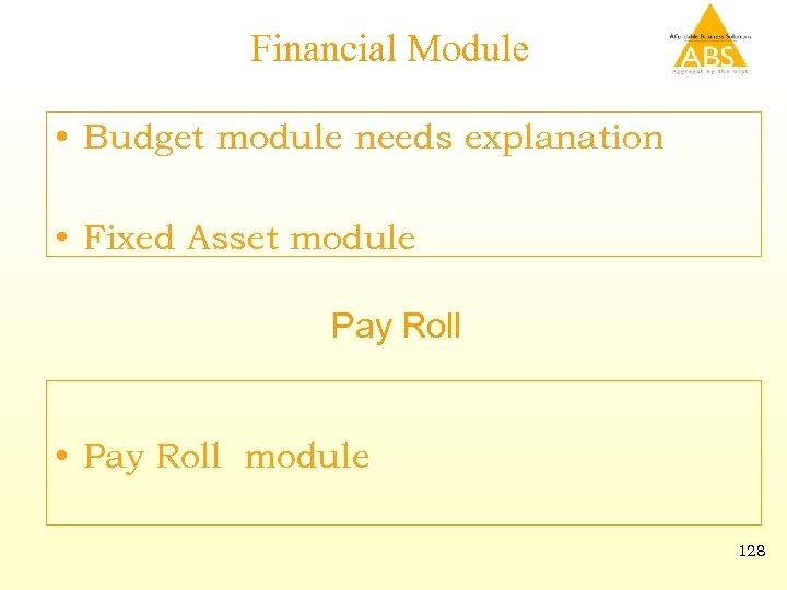 Financial Module • Budget module needs explanation • Fixed Asset module Pay Roll •
