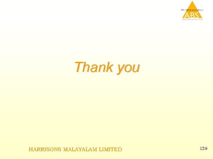 Thank you HARRISONS MALAYALAM LIMITED 129