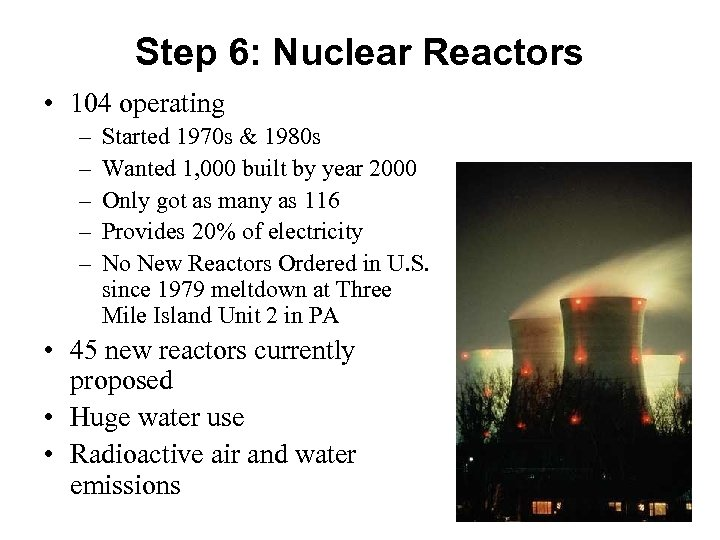 Step 6: Nuclear Reactors • 104 operating – – – Started 1970 s &