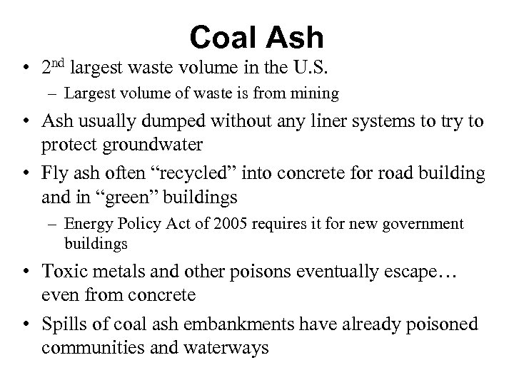 Coal Ash • 2 nd largest waste volume in the U. S. – Largest