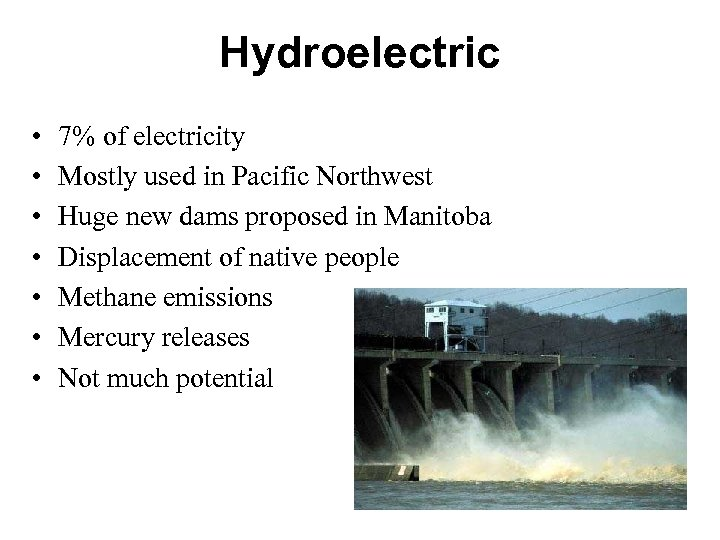 Hydroelectric • • 7% of electricity Mostly used in Pacific Northwest Huge new dams