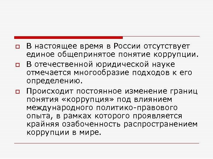 o o o В настоящее время в России отсутствует единое общепринятое понятие коррупции. В