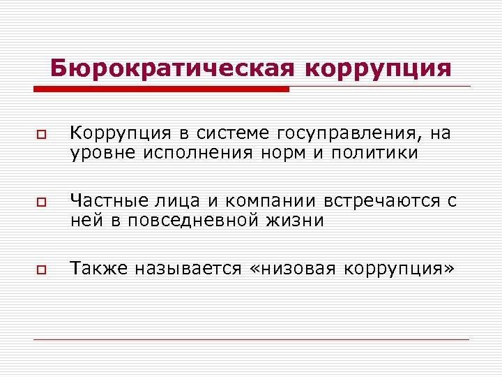 Бюрократическая коррупция o o o Коррупция в системе госуправления, на уровне исполнения норм и
