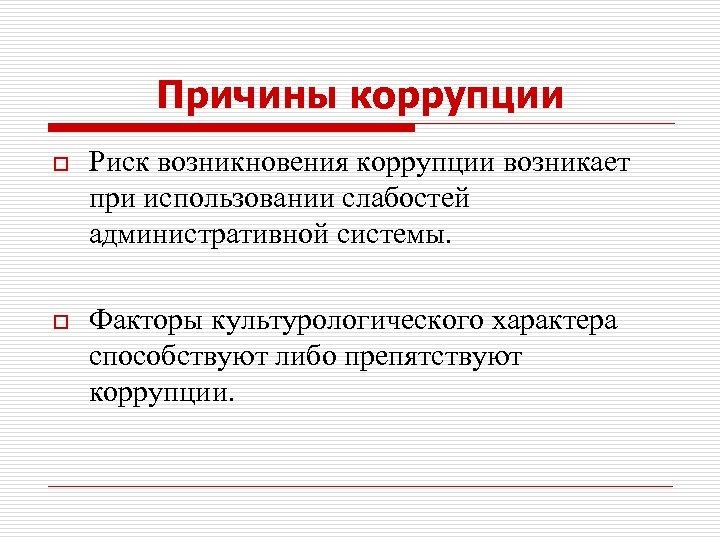 Причины коррупции o Риск возникновения коррупции возникает при использовании слабостей административной системы. o Факторы