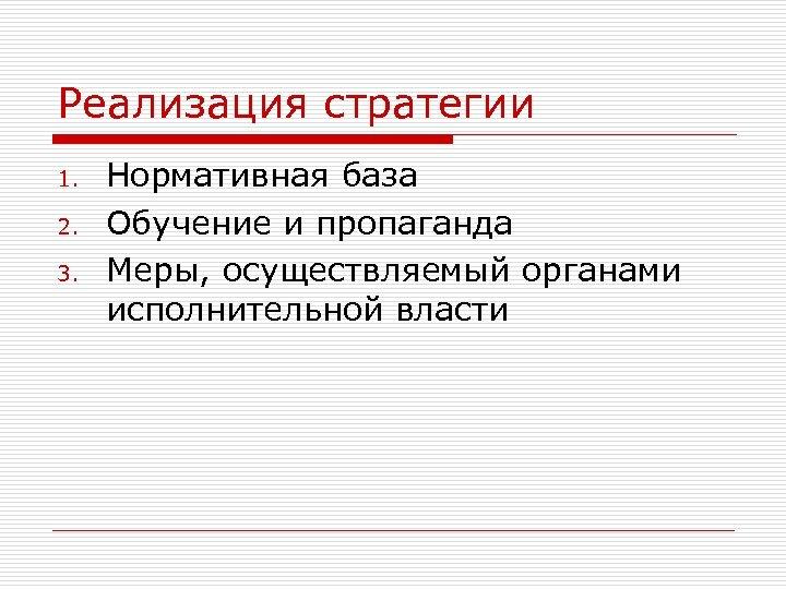 Реализация стратегии 1. 2. 3. Нормативная база Обучение и пропаганда Меры, осуществляемый органами исполнительной