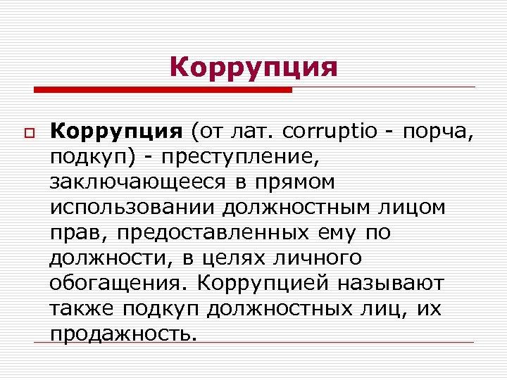 Коррупция o Коррупция (от лат. corruptio - порча, подкуп) - преступление, заключающееся в прямом