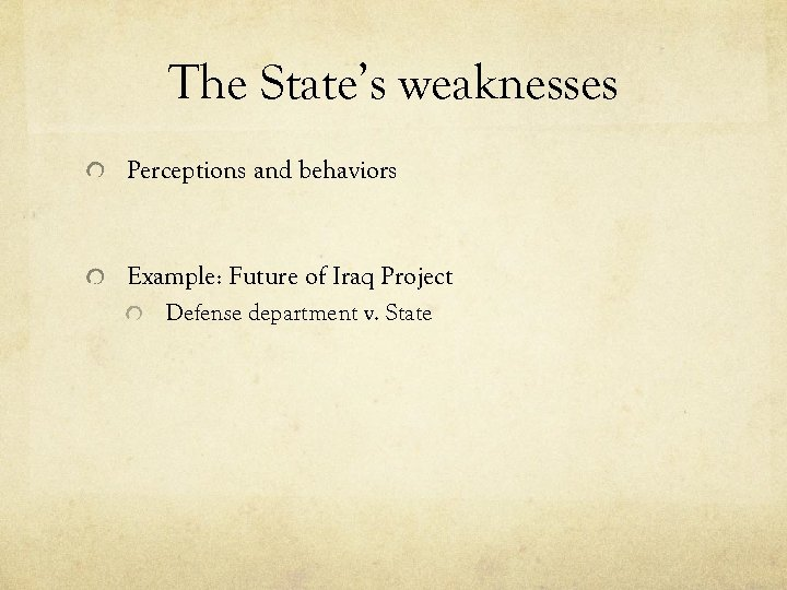 The State's weaknesses Perceptions and behaviors Example: Future of Iraq Project Defense department v.