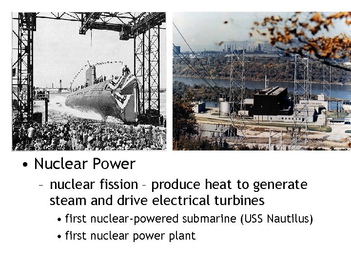 • Nuclear Power – nuclear fission – produce heat to generate steam and