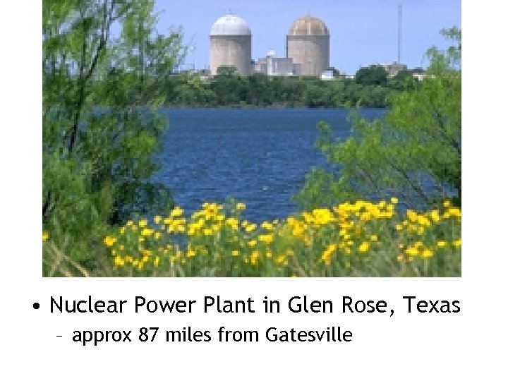 • Nuclear Power Plant in Glen Rose, Texas – approx 87 miles from