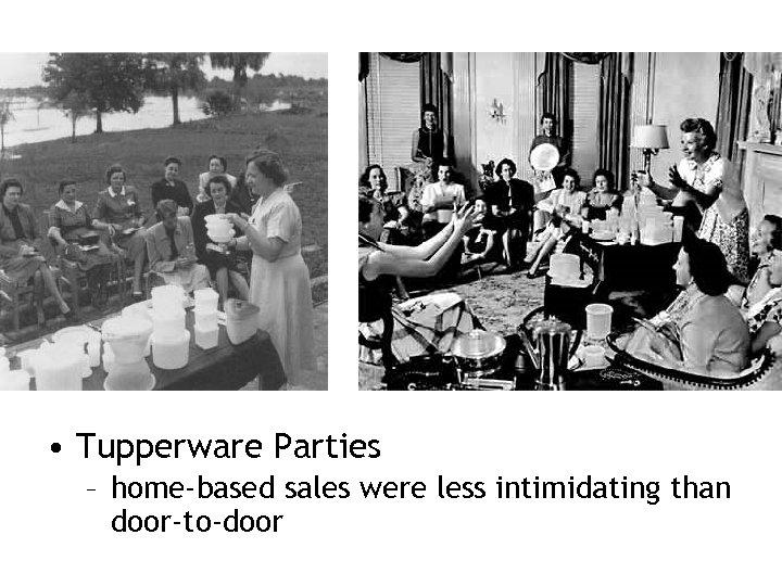 • Tupperware Parties – home-based sales were less intimidating than door-to-door