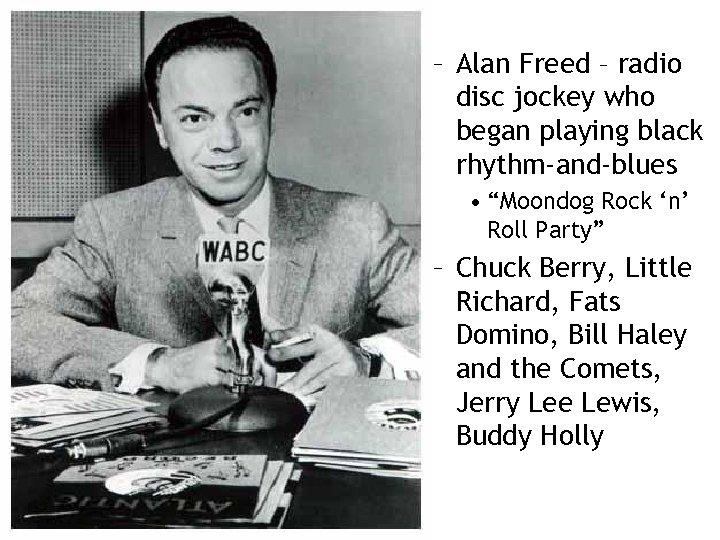 "– Alan Freed – radio disc jockey who began playing black rhythm-and-blues • ""Moondog"