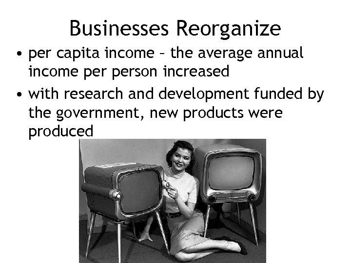 Businesses Reorganize • per capita income – the average annual income person increased •