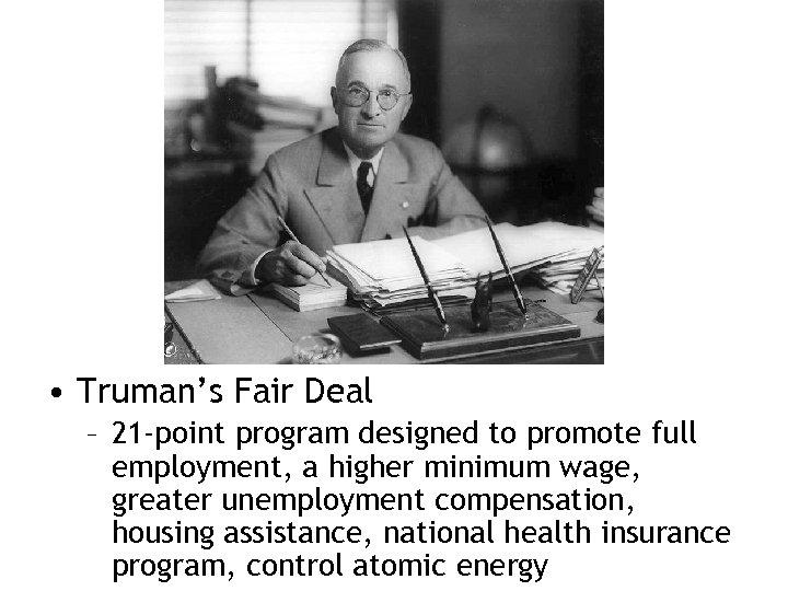 • Truman's Fair Deal – 21 -point program designed to promote full employment,