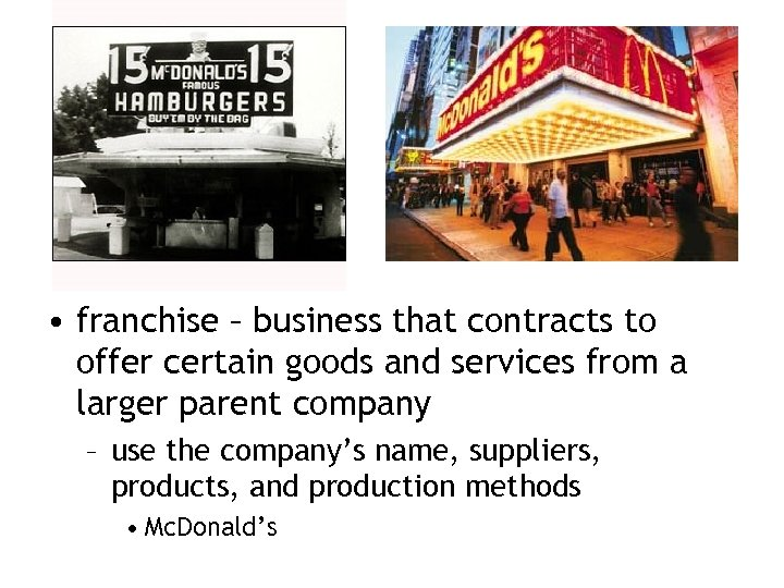 • franchise – business that contracts to offer certain goods and services from