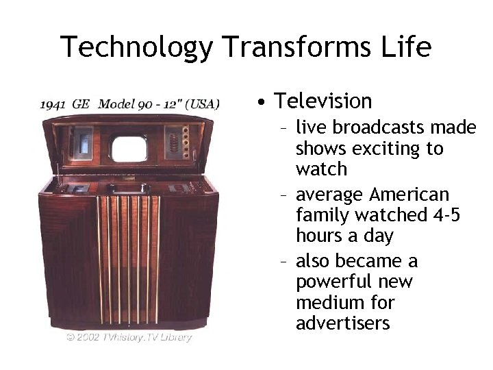 Technology Transforms Life • Television – live broadcasts made shows exciting to watch –