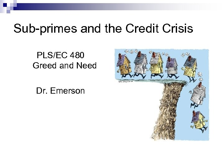 Sub-primes and the Credit Crisis PLS/EC 480 Greed and Need Dr. Emerson