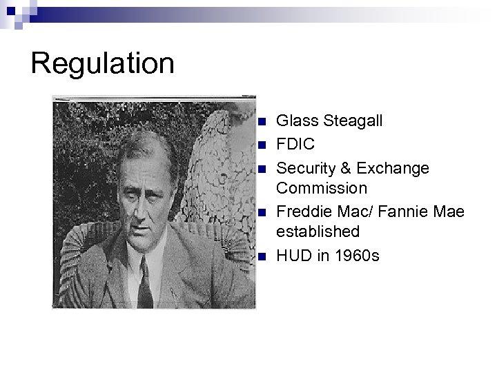 Regulation n n Glass Steagall FDIC Security & Exchange Commission Freddie Mac/ Fannie Mae