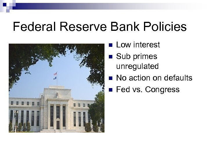 Federal Reserve Bank Policies n n Low interest Sub primes unregulated No action on