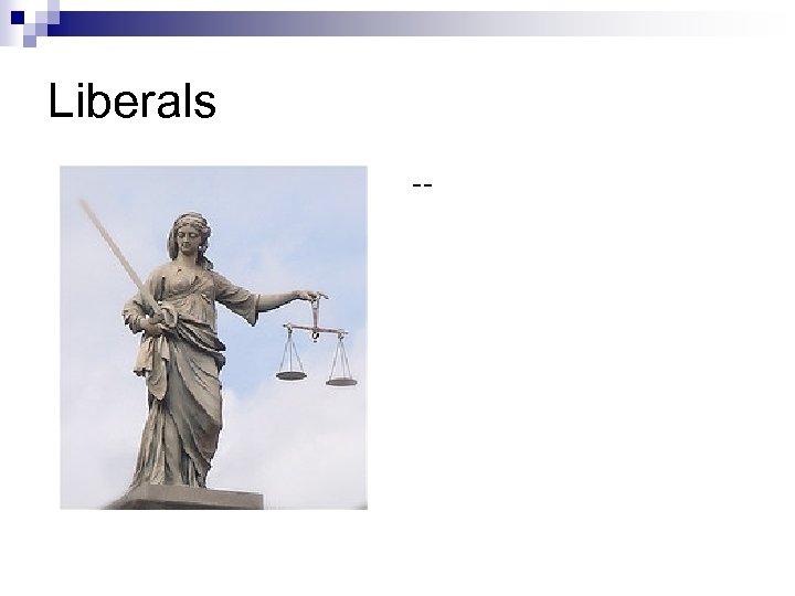 Liberals --