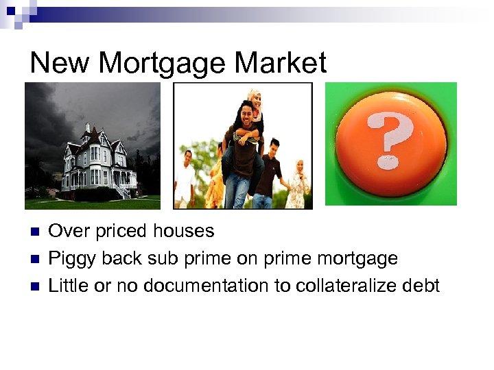 New Mortgage Market n n n Over priced houses Piggy back sub prime on