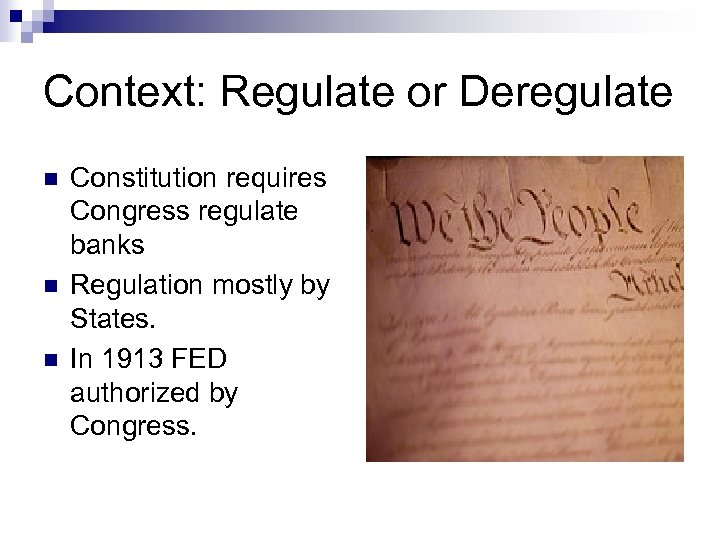 Context: Regulate or Deregulate n n n Constitution requires Congress regulate banks Regulation mostly