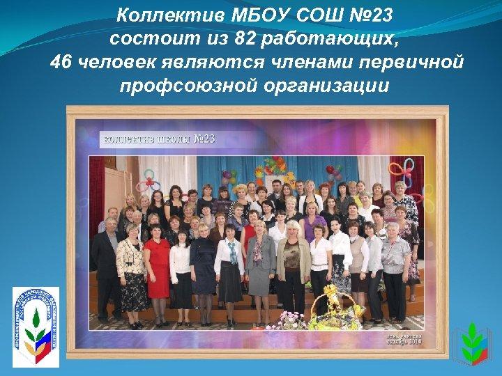 Коллектив МБОУ СОШ № 23 состоит из 82 работающих, 46 человек являются членами первичной
