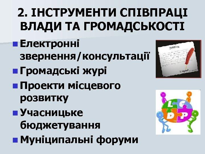 2. ІНСТРУМЕНТИ СПІВПРАЦІ ВЛАДИ ТА ГРОМАДСЬКОСТІ n Електронні звернення/консультації n Громадські журі n Проекти