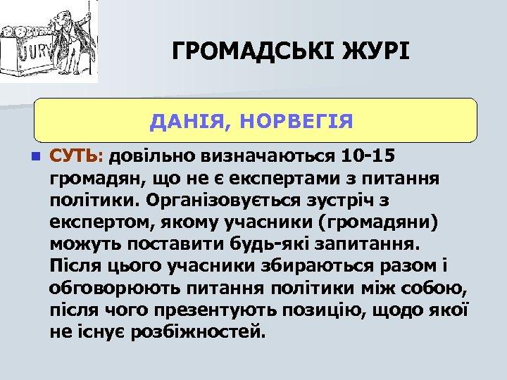 ГРОМАДСЬКІ ЖУРІ ДАНІЯ, НОРВЕГІЯ n СУТЬ: довільно визначаються 10 -15 громадян, що не є