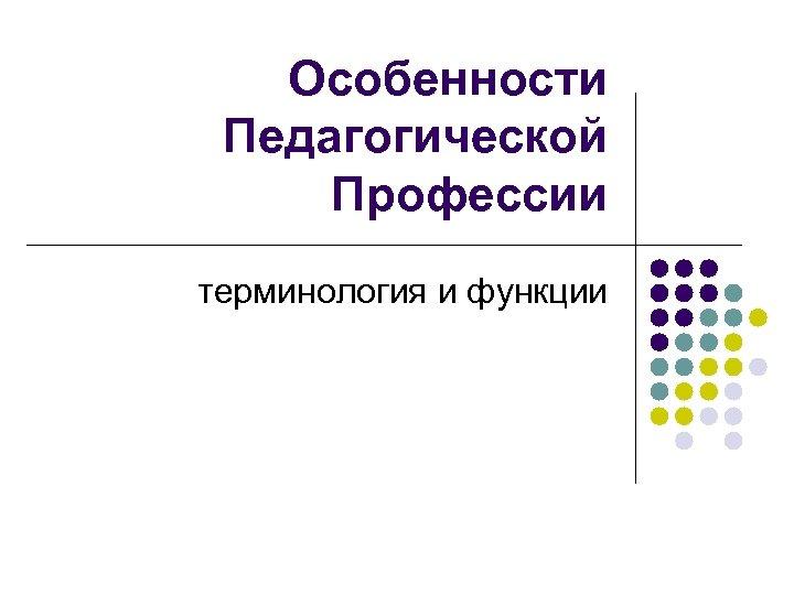 Особенности Педагогической Профессии терминология и функции