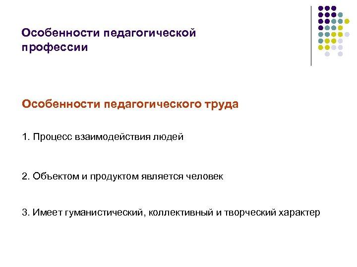Особенности педагогической профессии Особенности педагогического труда 1. Процесс взаимодействия людей 2. Объектом и продуктом