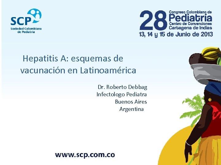 Hepatitis A: esquemas de vacunación en Latinoamérica Dr. Roberto Debbag Infectologo Pediatra Buenos Aires