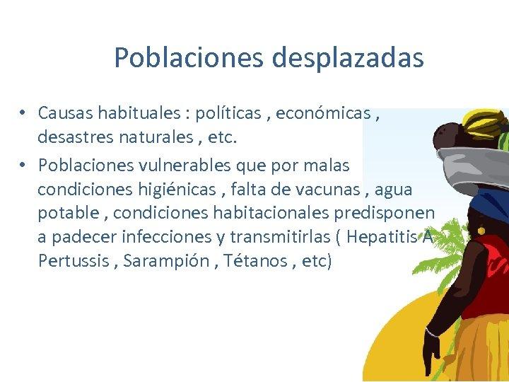 Poblaciones desplazadas • Causas habituales : políticas , económicas , desastres naturales , etc.