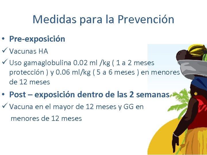 Medidas para la Prevención • Pre-exposición ü Vacunas HA ü Uso gamaglobulina 0. 02