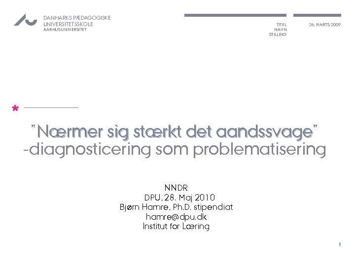 """DANMARKS PÆDAGOGISKE UNIVERSITETSSKOLE TITEL NAVN STILLING AARHUS UNIVERSITET * 26. MARTS 2009 """"Nærmer sig"""