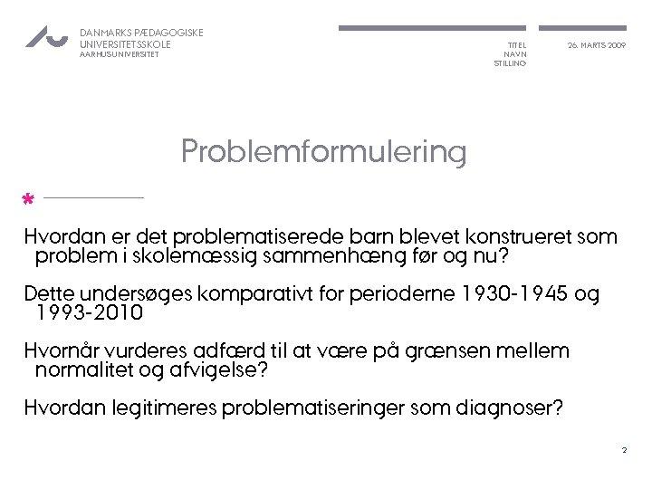 DANMARKS PÆDAGOGISKE UNIVERSITETSSKOLE AARHUS UNIVERSITET TITEL NAVN STILLING 26. MARTS 2009 Problemformulering * Hvordan