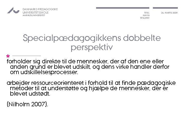 DANMARKS PÆDAGOGISKE UNIVERSITETSSKOLE AARHUS UNIVERSITET TITEL NAVN STILLING 26. MARTS 2009 Specialpædagogikkens dobbelte perspektiv