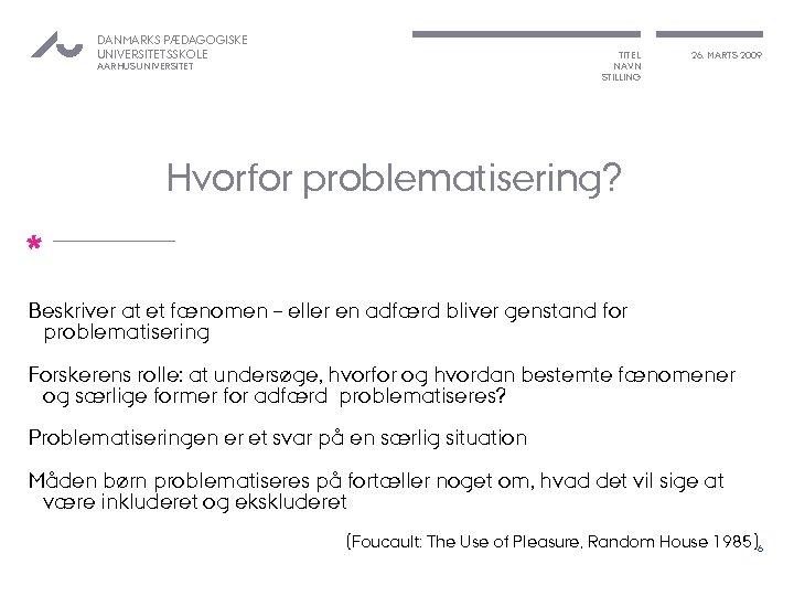 DANMARKS PÆDAGOGISKE UNIVERSITETSSKOLE TITEL NAVN STILLING AARHUS UNIVERSITET 26. MARTS 2009 Hvorfor problematisering? *