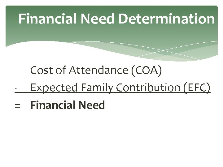 Financial Need Determination Cost of Attendance (COA) - Expected Family Contribution (EFC) = Financial