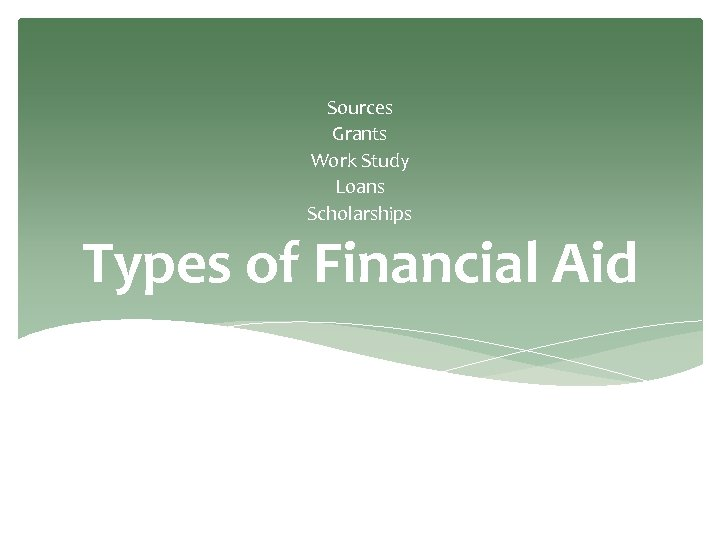 Sources Grants Work Study Loans Scholarships Types of Financial Aid