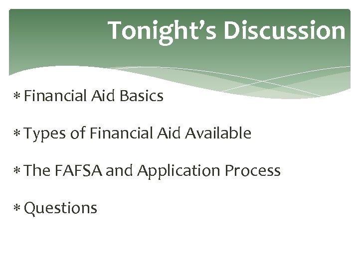 Tonight's Discussion Financial Aid Basics Types of Financial Aid Available The FAFSA and Application