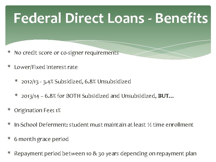 Federal Direct Loans - Benefits * No credit score or co-signer requirements * Lower/Fixed