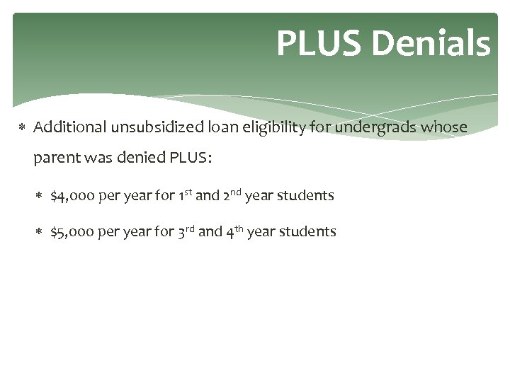 PLUS Denials Additional unsubsidized loan eligibility for undergrads whose parent was denied PLUS: $4,