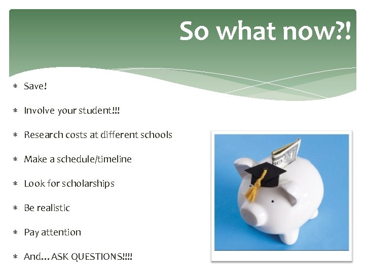 So what now? ! Save! Involve your student!!! Research costs at different schools Make