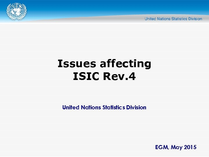 Issues affecting ISIC Rev. 4 United Nations Statistics Division EGM, May 2015