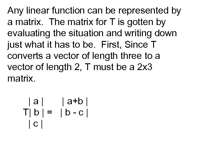 Any linear function can be represented by a matrix. The matrix for T is