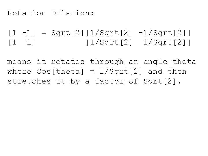 Rotation Dilation: |1 -1| = Sqrt[2]|1/Sqrt[2] -1/Sqrt[2]| |1 1| |1/Sqrt[2]| means it rotates through