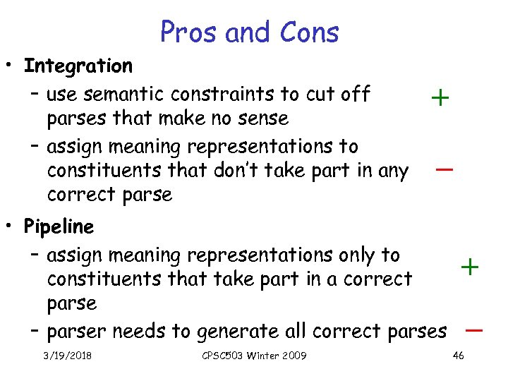 Pros and Cons • Integration – use semantic constraints to cut off parses that