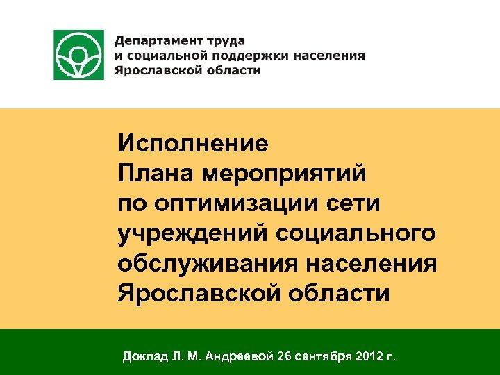 Исполнение Плана мероприятий по оптимизации сети учреждений социального обслуживания населения Ярославской области Доклад Л.